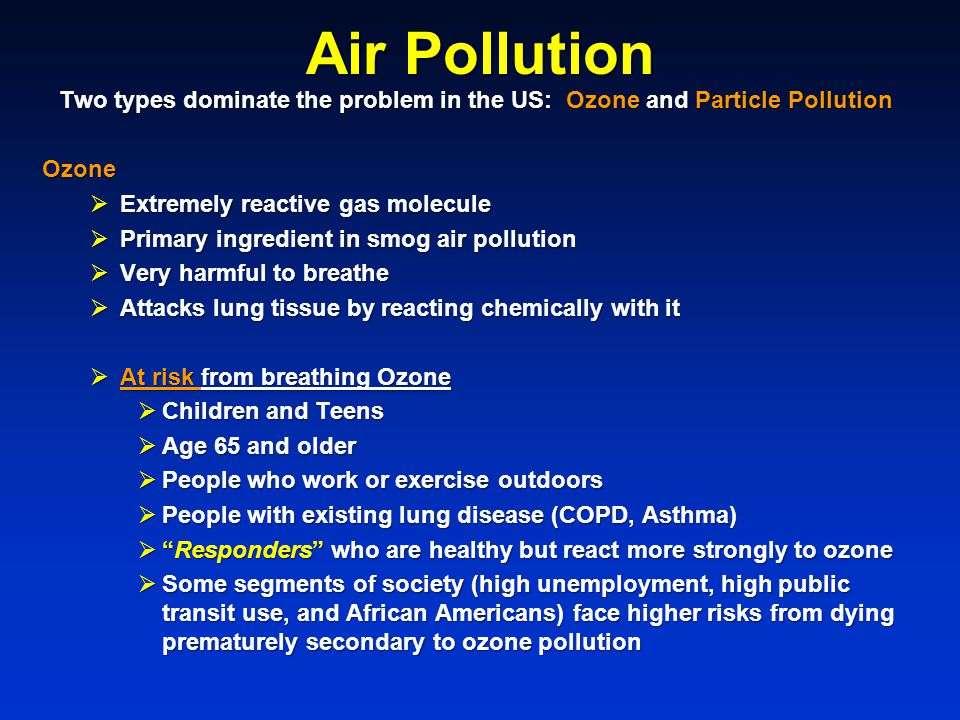 Two types dominate the problem in the US: Ozone and Particle Pollution Ozone  Extremely reactive gas molecule  Primary ingredient in smog air pollution  Very harmful to breathe  Attacks lung tissue by reacting chemically with it  At risk from breathing Ozone  Children and Teens  Age 65 and older  People who work or exercise outdoors  People with existing lung disease (COPD, Asthma)  Responders who are healthy but react more strongly to ozone  Some segments of society (high unemployment, high public transit use, and African Americans) face higher risks from dying prematurely secondary to ozone pollution