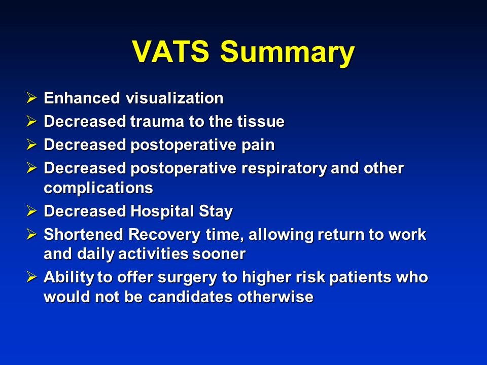 VATS Summary  Enhanced visualization  Decreased trauma to the tissue  Decreased postoperative pain  Decreased postoperative respiratory and other complications  Decreased Hospital Stay  Shortened Recovery time, allowing return to work and daily activities sooner  Ability to offer surgery to higher risk patients who would not be candidates otherwise