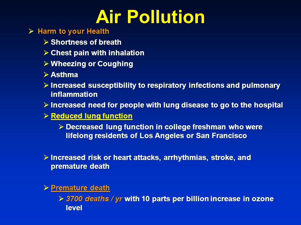 Air Pollution  Harm to your Health  Shortness of breath  Chest pain with inhalation  Wheezing or Coughing  Asthma  Increased susceptibility to respiratory infections and pulmonary inflammation  Increased need for people with lung disease to go to the hospital  Reduced lung function  Decreased lung function in college freshman who were lifelong residents of Los Angeles or San Francisco  Increased risk or heart attacks, arrhythmias, stroke, and premature death  Premature death  3700 deaths / yr with 10 parts per billion increase in ozone level