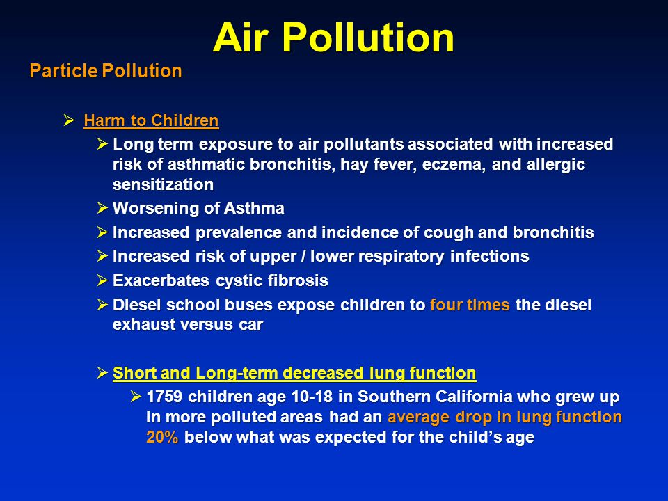 Air Pollution Particle Pollution  Harm to Children  Long term exposure to air pollutants associated with increased risk of asthmatic bronchitis, hay fever, eczema, and allergic sensitization  Worsening of Asthma  Increased prevalence and incidence of cough and bronchitis  Increased risk of upper / lower respiratory infections  Exacerbates cystic fibrosis  Diesel school buses expose children to four times the diesel exhaust versus car  Short and Long-term decreased lung function  1759 children age 10-18 in Southern California who grew up in more polluted areas had an average drop in lung function 20% below what was expected for the child's age