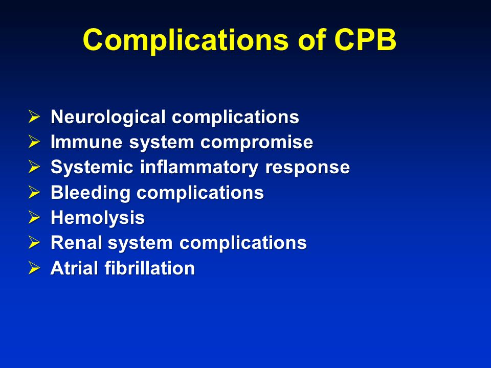 Complications of CPB Neurological complications  Neurological complications  Immune system compromise  Systemic inflammatory response  Bleeding complications  Hemolysis  Renal system complications  Atrial fibrillation
