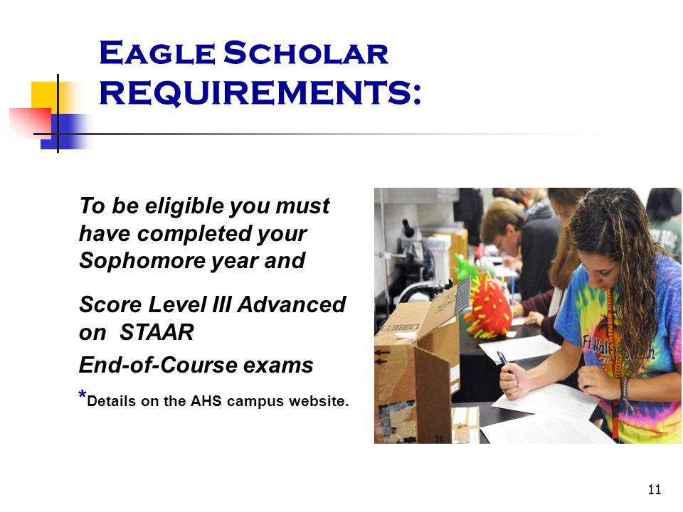 11 Eagle Scholar REQUIREMENTS: To be eligible you must have completed your Sophomore year and Score Level III Advanced on STAAR End-of-Course exams *