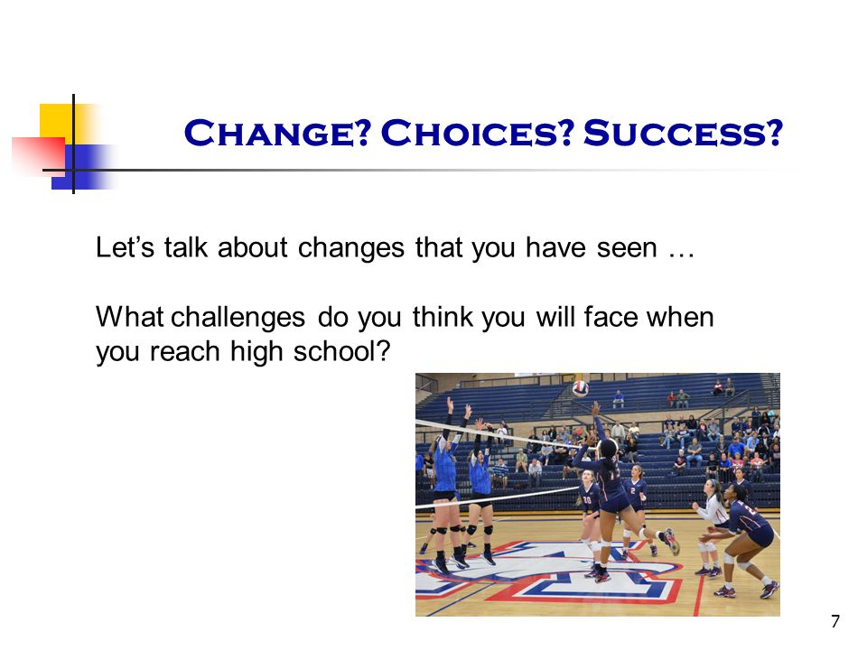 7 Change? Choices? Success? Let's talk about changes that you have seen … What challenges do you think you will face when you reach high school?