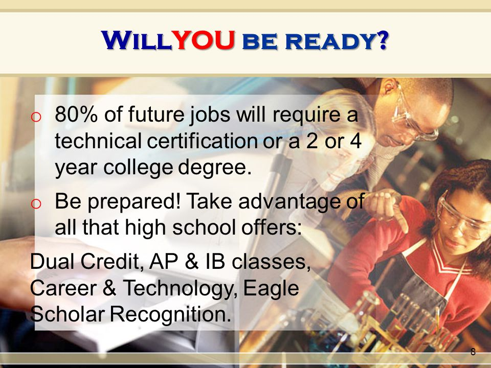 o 80% of future jobs will require a technical certification or a 2 or 4 year college degree. o Be prepared! Take advantage of all that high school off