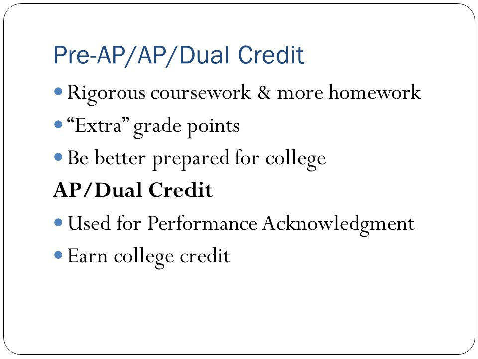 Pre-AP/AP/Dual Credit Rigorous coursework & more homework Extra grade points Be better prepared for college AP/Dual Credit Used for Performance Acknowledgment Earn college credit