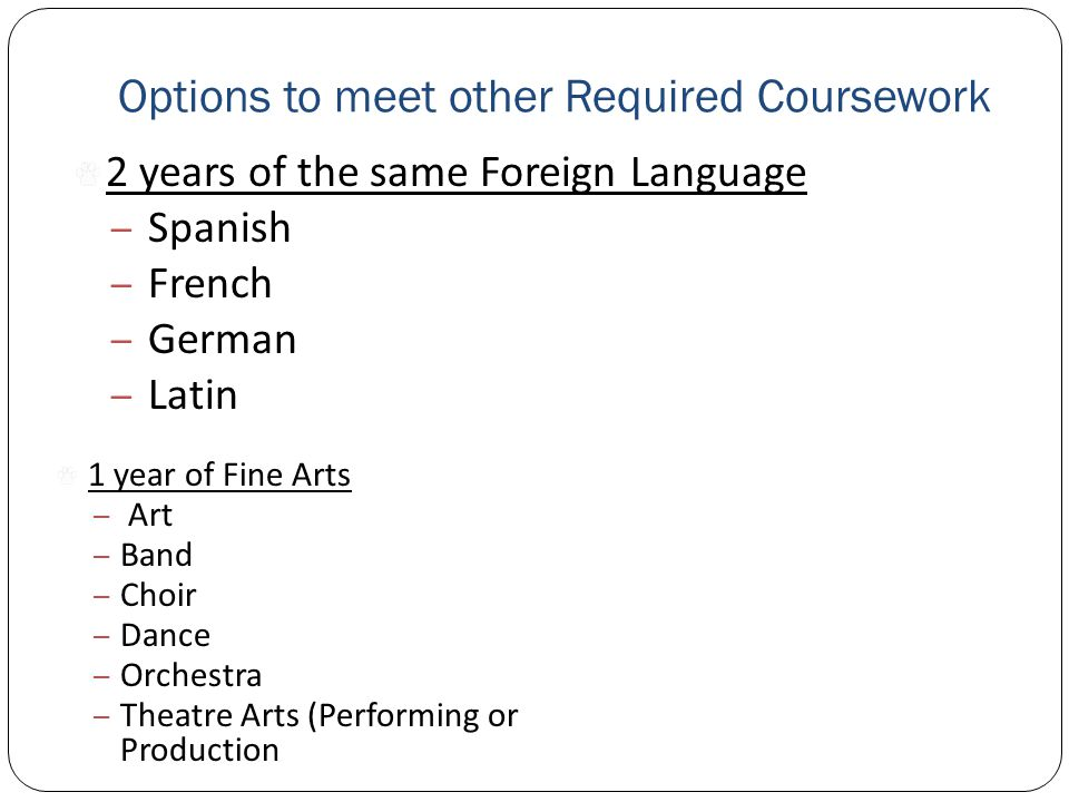 Options to meet other Required Coursework 2 years of the same Foreign Language – Spanish – French – German – Latin 1 year of Fine Arts – Art – Band – Choir – Dance – Orchestra – Theatre Arts (Performing or Production