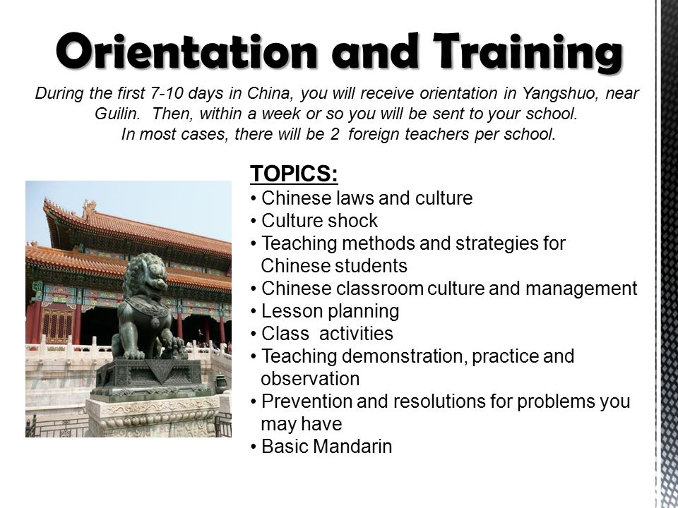 During the first 7-10 days in China, you will receive orientation in Yangshuo, near Guilin. Then, within a week or so you will be sent to your school.