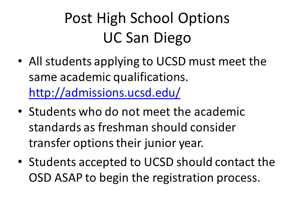 Post High School Options UC San Diego Students registered with the OSD will work with a Disability Specialist each quarter to determine reasonable accommodations for classes and labs.