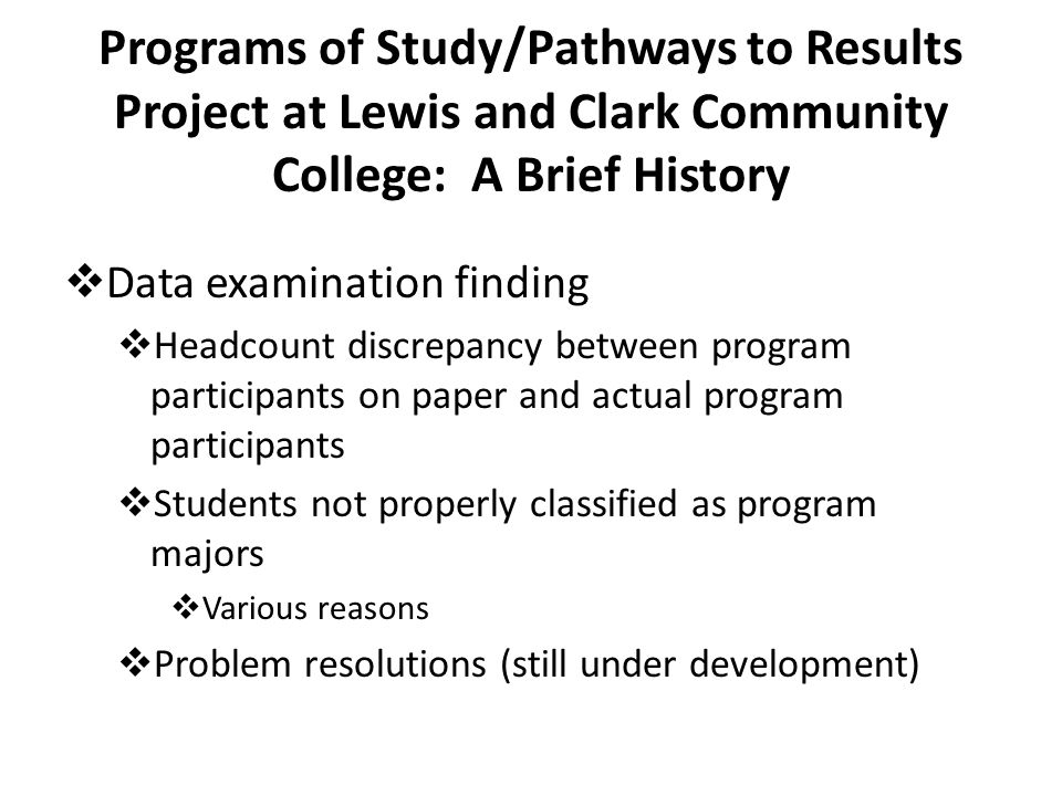 Programs of Study/Pathways to Results Project at Lewis and Clark Community College: A Brief History  Data examination finding  Headcount discrepancy between program participants on paper and actual program participants  Students not properly classified as program majors  Various reasons  Problem resolutions (still under development)