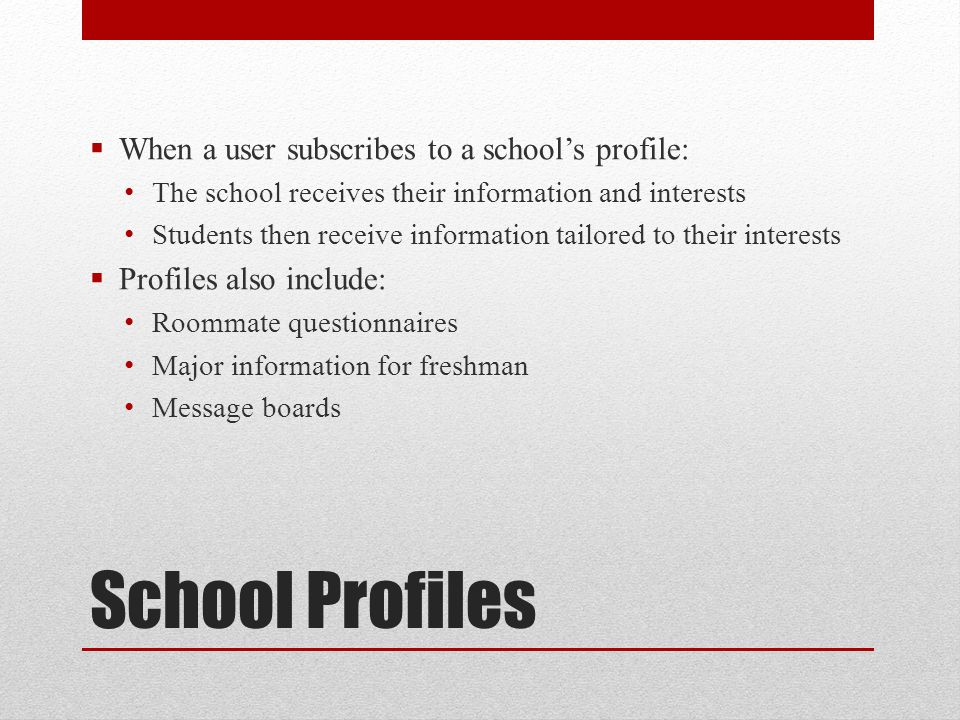 School Profiles  When a user subscribes to a school's profile: The school receives their information and interests Students then receive information tailored to their interests  Profiles also include: Roommate questionnaires Major information for freshman Message boards