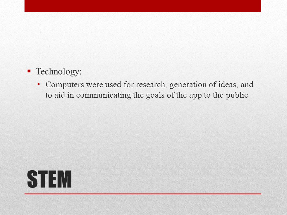 STEM  Technology: Computers were used for research, generation of ideas, and to aid in communicating the goals of the app to the public