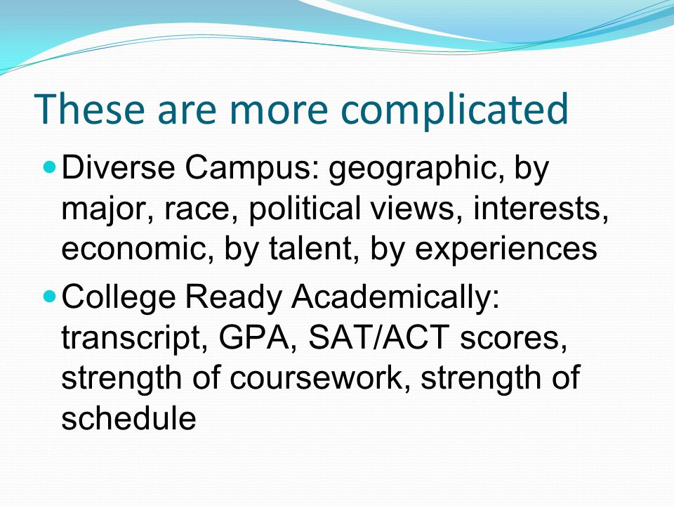 These are more complicated Diverse Campus: geographic, by major, race, political views, interests, economic, by talent, by experiences College Ready Academically: transcript, GPA, SAT/ACT scores, strength of coursework, strength of schedule