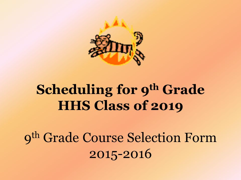 Scheduling for 9 th Grade HHS Class of 2019 9 th Grade Course Selection Form 2015-2016