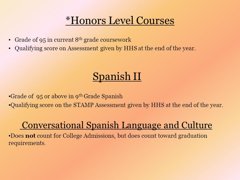 *Honors Level Courses Grade of 95 in current 8 th grade coursework Qualifying score on Assessment given by HHS at the end of the year.