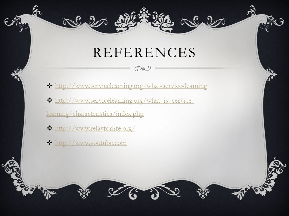 REFERENCES  http://www.servicelearning.org/what-service-learning http://www.servicelearning.org/what-service-learning  http://www.servicelearning.org/what_is_service- learning/characteristics/index.php http://www.servicelearning.org/what_is_service- learning/characteristics/index.php  http://www.relayforlife.org/ http://www.relayforlife.org/  http://www.youtube.com http://www.youtube.com