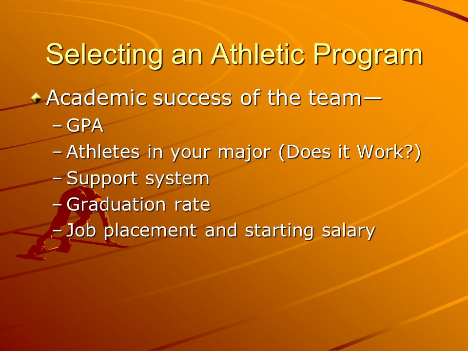 Selecting an Athletic Program Academic success of the team— –GPA –Athletes in your major (Does it Work ) –Support system –Graduation rate –Job placement and starting salary