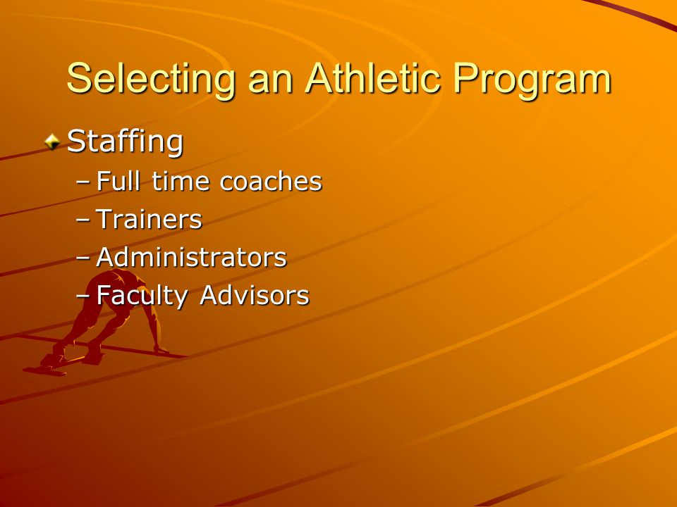 Selecting an Athletic Program Staffing –Full time coaches –Trainers –Administrators –Faculty Advisors