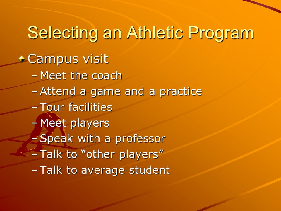 Selecting an Athletic Program Campus visit –Meet the coach –Attend a game and a practice –Tour facilities –Meet players –Speak with a professor –Talk to other players –Talk to average student