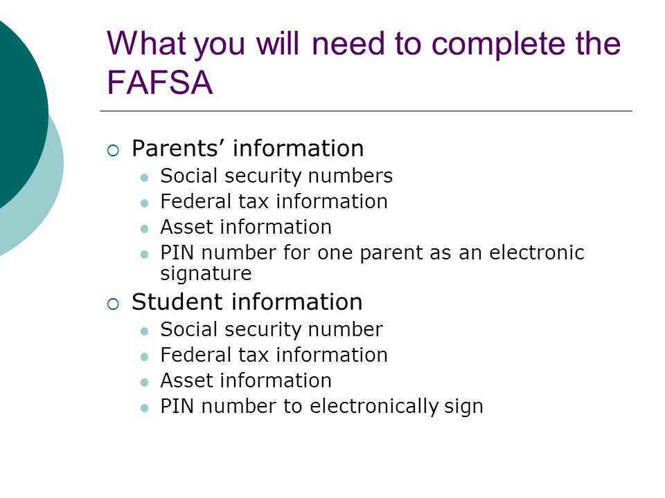 What you will need to complete the FAFSA  Parents' information Social security numbers Federal tax information Asset information PIN number for one parent as an electronic signature  Student information Social security number Federal tax information Asset information PIN number to electronically sign
