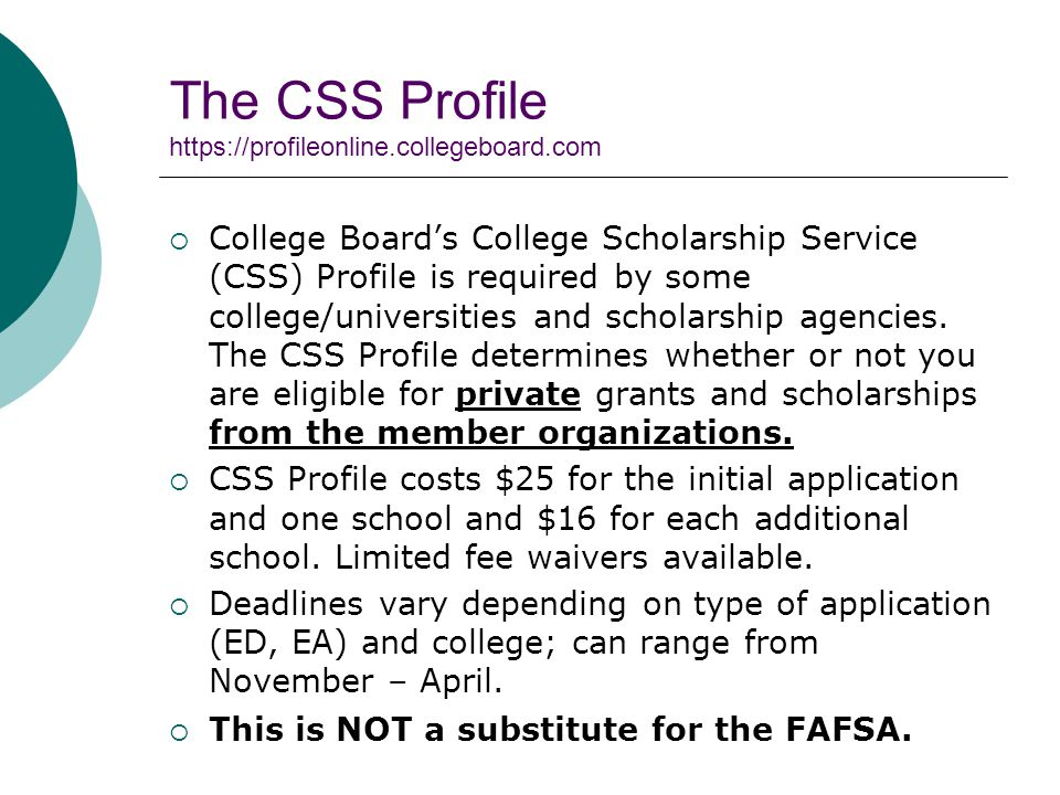 The CSS Profile    College Board's College Scholarship Service (CSS) Profile is required by some college/universities and scholarship agencies.