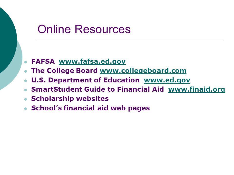 Online Resources FAFSA www.fafsa.ed.govwww.fafsa.ed.gov The College Board www.collegeboard.comwww.collegeboard.com U.S. Department of Education www.ed