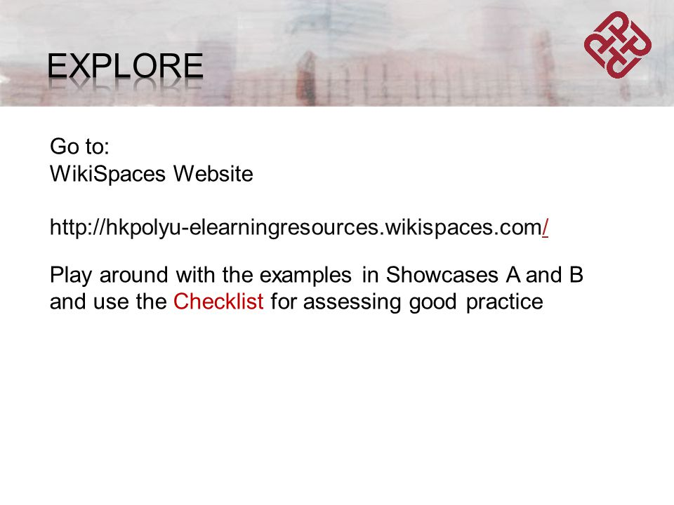Go to: WikiSpaces Website http://hkpolyu-elearningresources.wikispaces.com// Play around with the examples in Showcases A and B and use the Checklist for assessing good practice