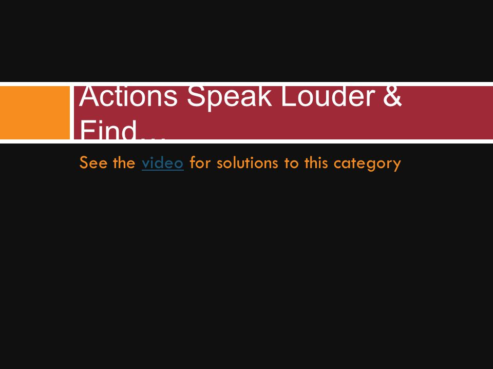 See the video for solutions to this categoryvideo Actions Speak Louder & Find…