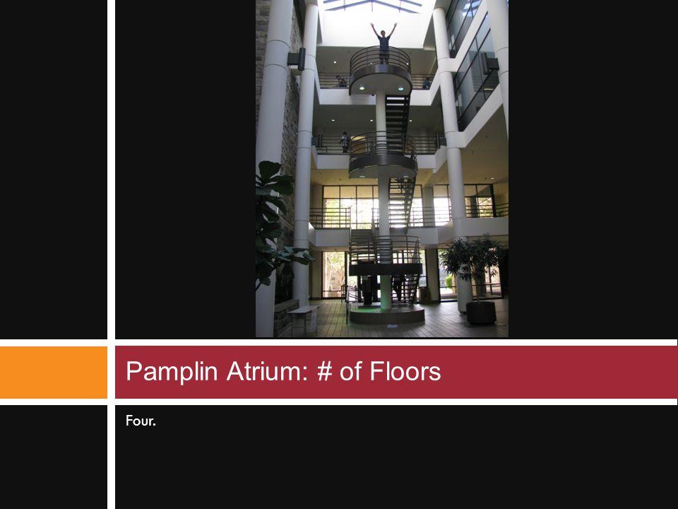 Four. Pamplin Atrium: # of Floors