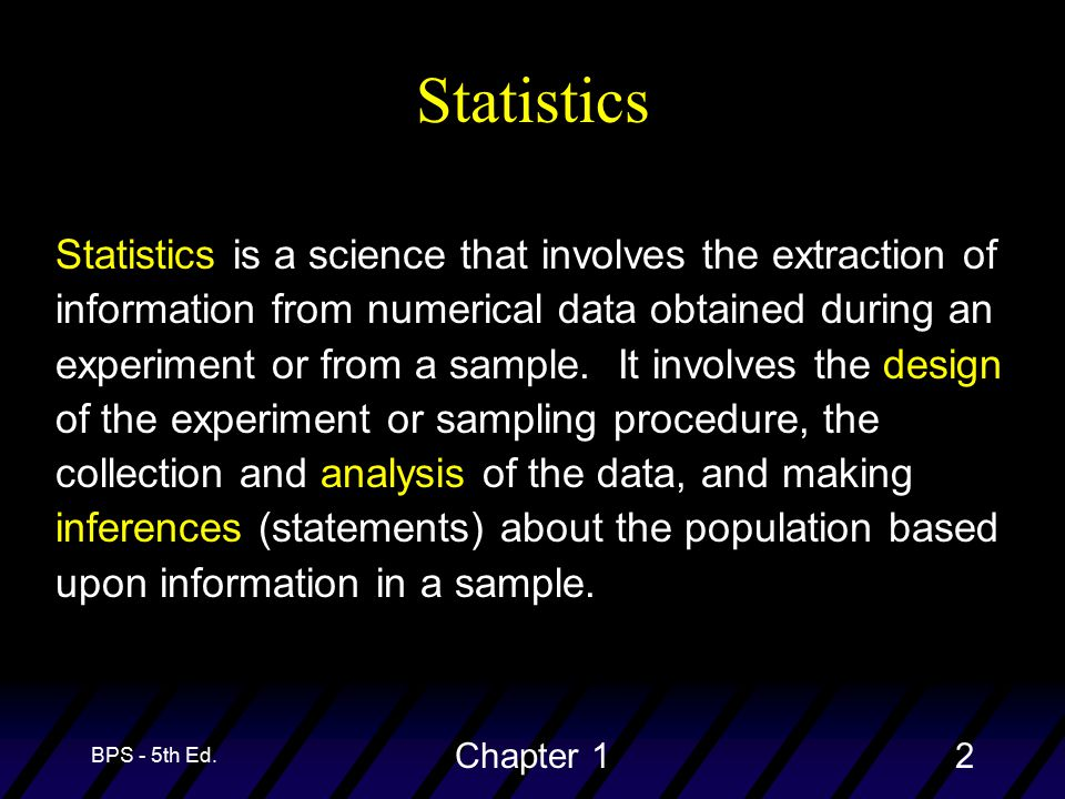 BPS - 5th Ed. Chapter 12 Statistics Statistics is a science that involves the extraction of information from numerical data obtained during an experim