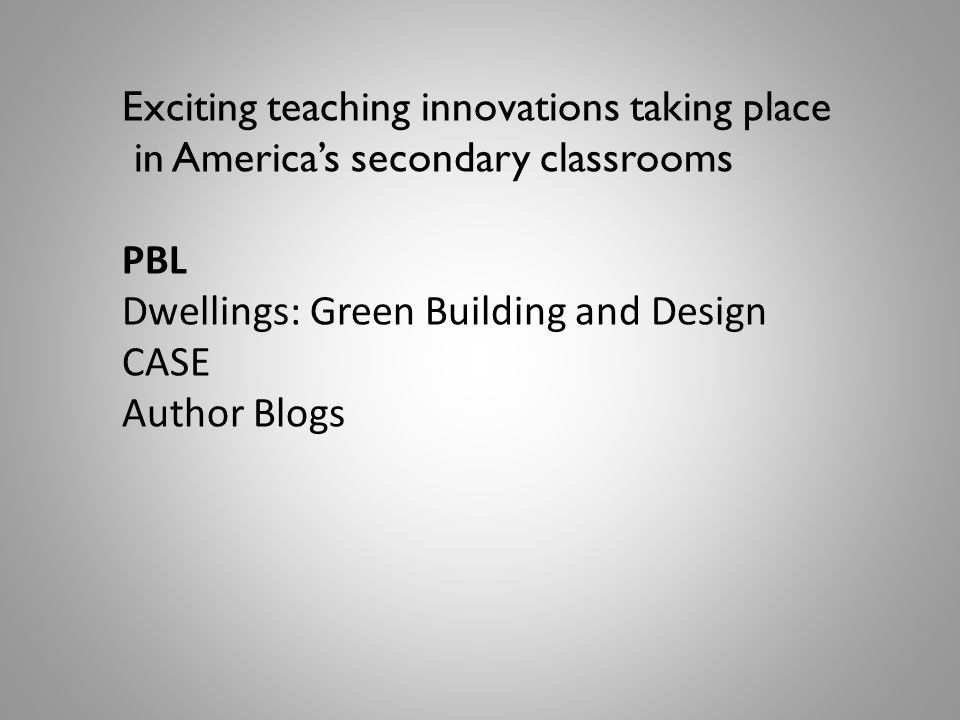 Exciting teaching innovations taking place in America's secondary classrooms PBL Dwellings: Green Building and Design CASE Author Blogs