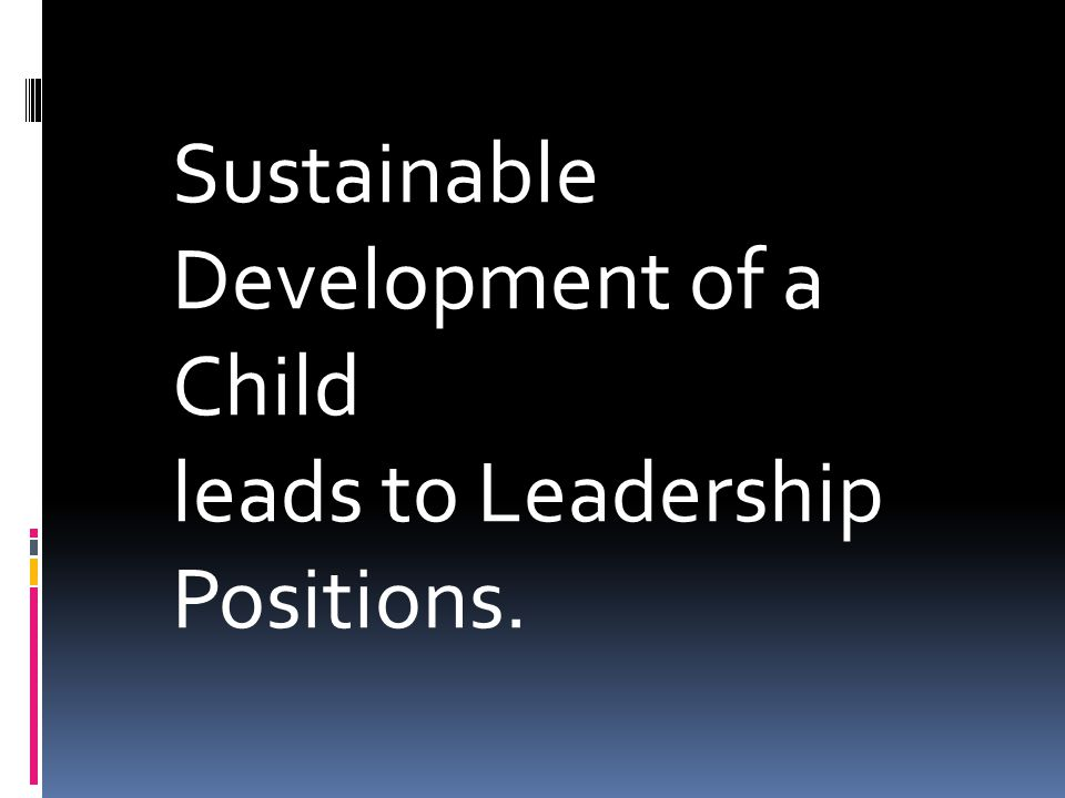 Sustainable Development of a Child leads to Leadership Positions.