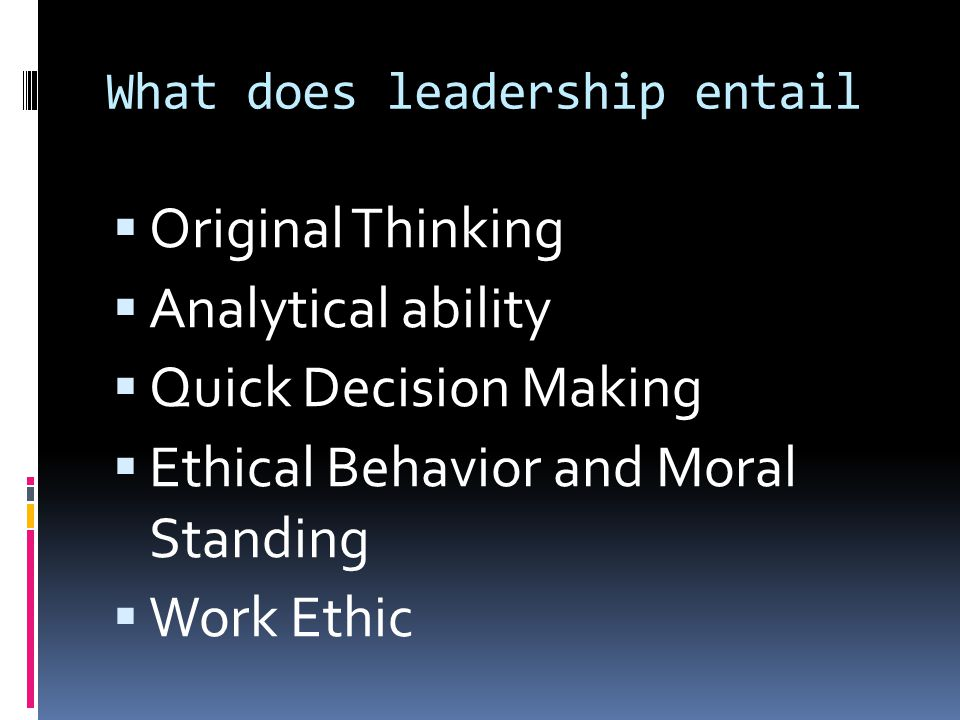What does leadership entail  Original Thinking  Analytical ability  Quick Decision Making  Ethical Behavior and Moral Standing  Work Ethic