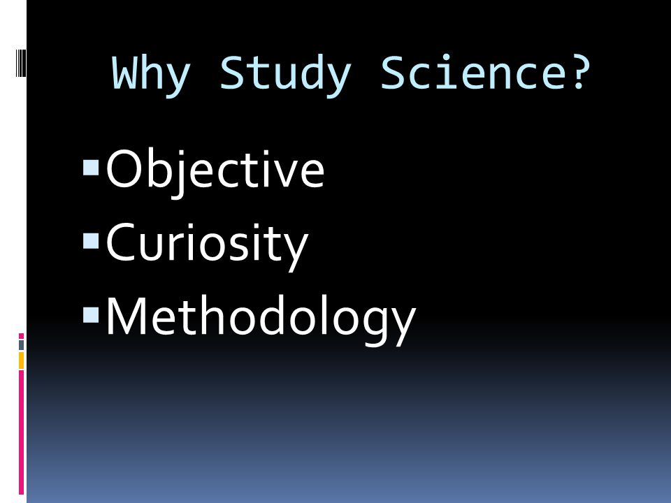 Why Study Science  Objective  Curiosity  Methodology