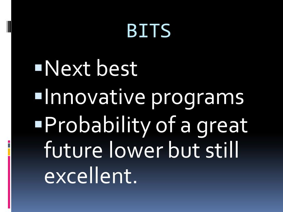 BITS  Next best  Innovative programs  Probability of a great future lower but still excellent.