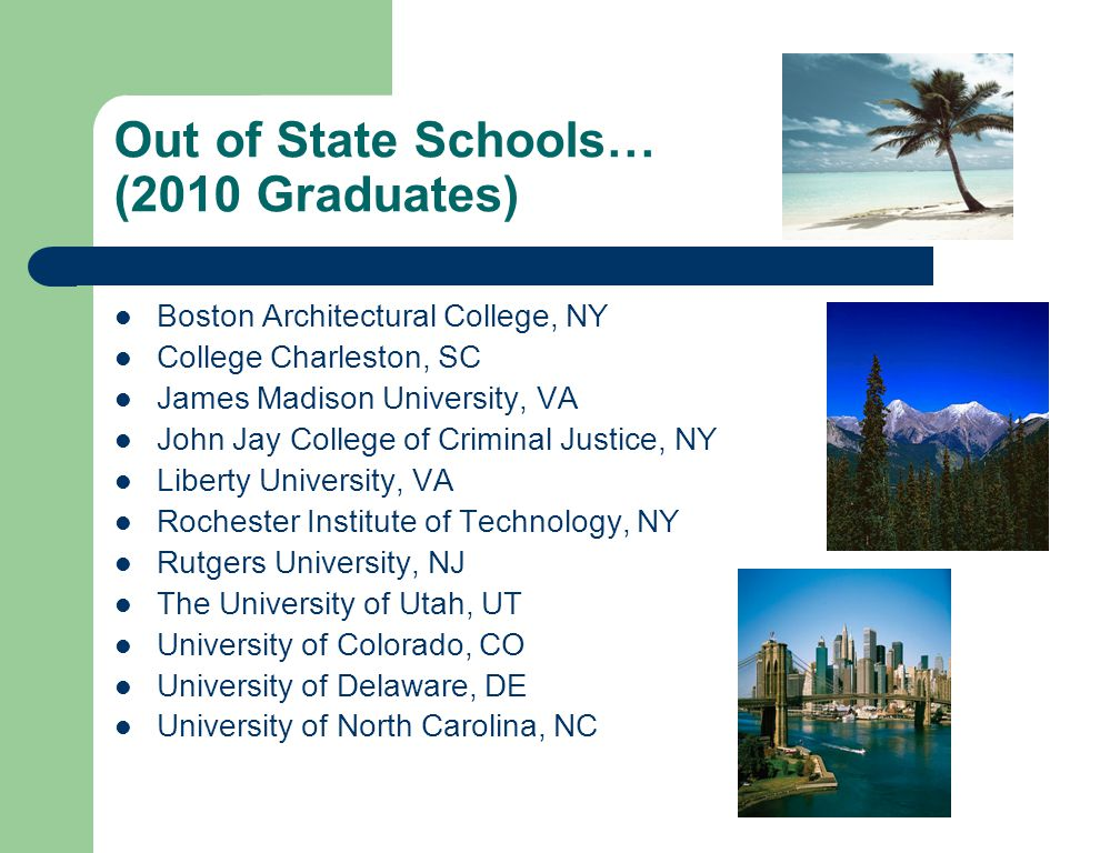Out of State Schools… (2010 Graduates) Boston Architectural College, NY College Charleston, SC James Madison University, VA John Jay College of Criminal Justice, NY Liberty University, VA Rochester Institute of Technology, NY Rutgers University, NJ The University of Utah, UT University of Colorado, CO University of Delaware, DE University of North Carolina, NC