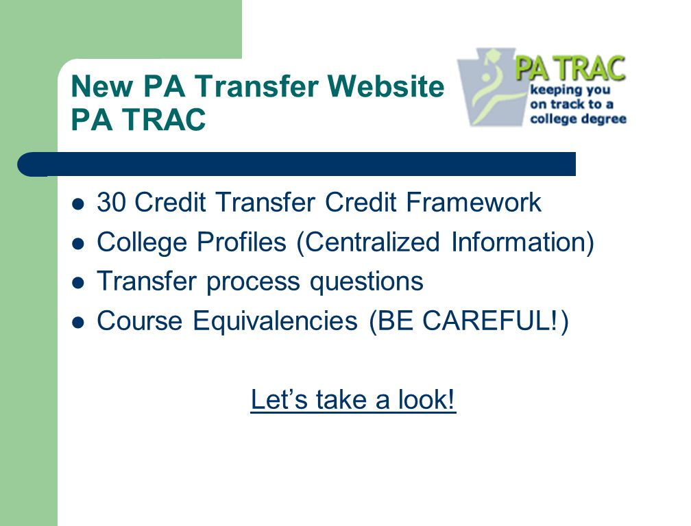 New PA Transfer Website PA TRAC 30 Credit Transfer Credit Framework College Profiles (Centralized Information) Transfer process questions Course Equivalencies (BE CAREFUL!) Let's take a look!
