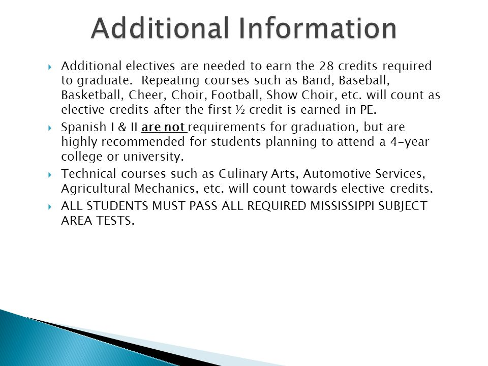 MISSISSIPPI IHL REQUIREMENTS TO ATTEND A 4-YEAR COLLEGE STRAIGHT OUT OF HIGH SCHOOL *** 1 Math higher than Algebra II (Pre-Cal/Trig, AP Statistics, Regular Statistics, or College Algebra) *** 2 Additional Advanced Elective which may include either: *2 years of a foreign language (i.e., Spanish I/II or French I/II) or *1 year of a foreign language & a 5th Math or a 5th Science (must be higher level courses) Please see Admissions Standards for Mississippi at the following website: IHL Admissions Standards For the most current information regarding College Preparatory Curriculum entrance requirements for Mississippi please refer to the following website: College Preparatory Curriculum (Required & RecommendedCollege Preparatory Curriculum (Required & Recommended) Select the REQUIRED criteria In addition to the above requirements, students must also meet the minimum ACT/SAT freshman entrance requirement.