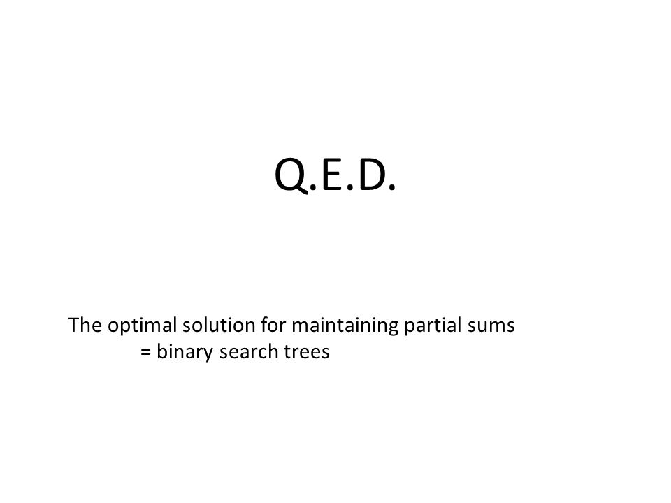 Q.E.D. The optimal solution for maintaining partial sums = binary search trees