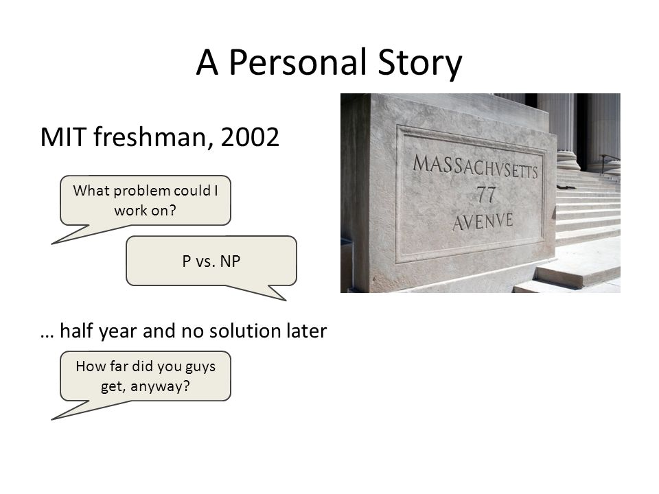A Personal Story MIT freshman, 2002 … half year and no solution later What problem could I work on.