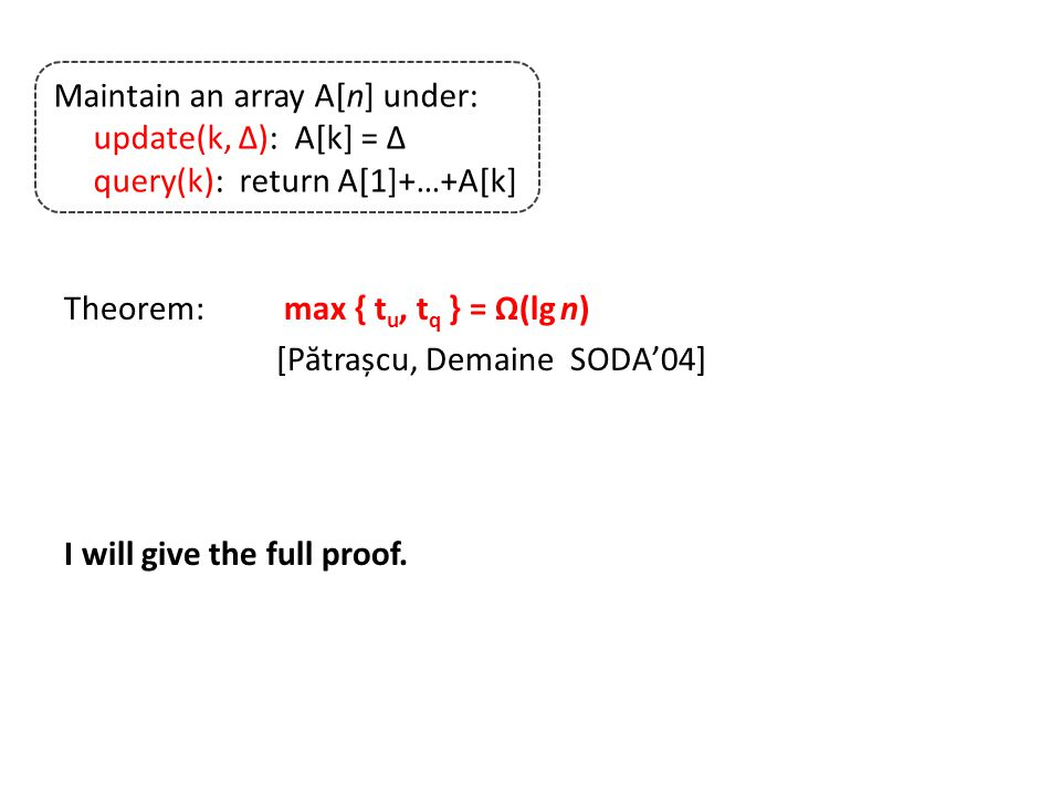 Theorem: max { t u, t q } = Ω(lg n) [P ă trașcu, Demaine SODA'04] I will give the full proof.