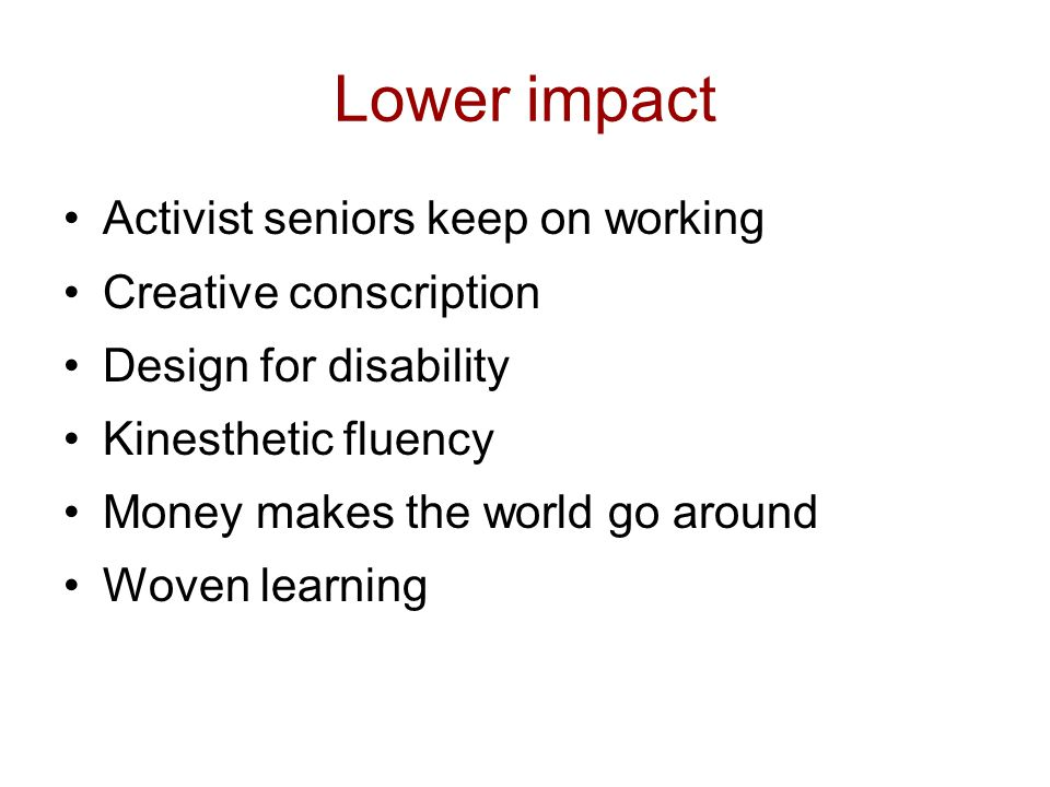 Lower impact Activist seniors keep on working Creative conscription Design for disability Kinesthetic fluency Money makes the world go around Woven learning