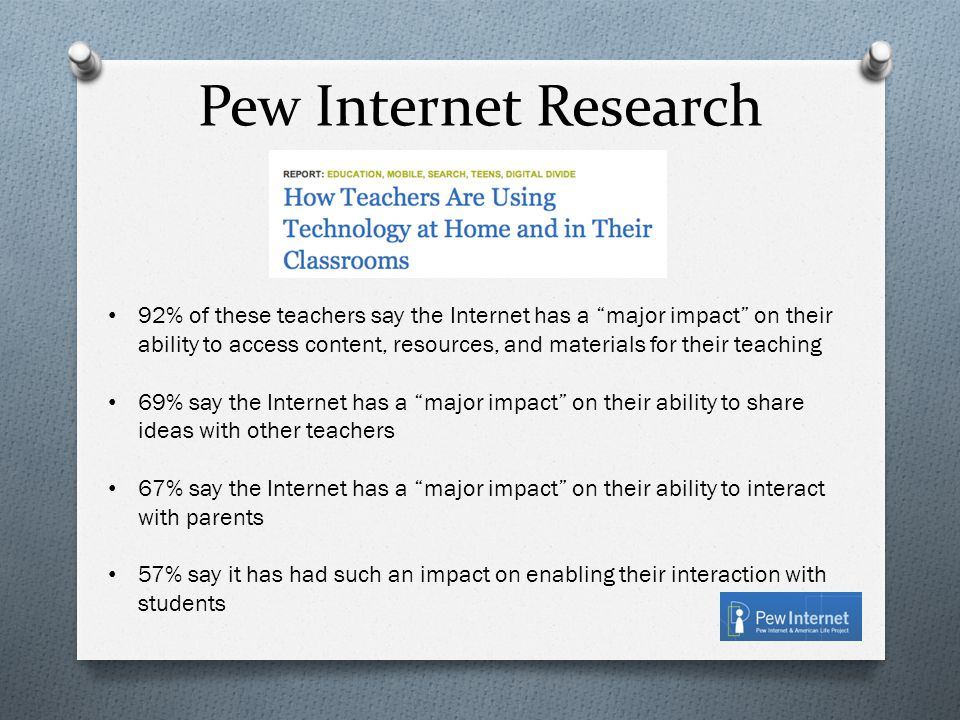 Pew Internet Research 92% of these teachers say the Internet has a major impact on their ability to access content, resources, and materials for their teaching 69% say the Internet has a major impact on their ability to share ideas with other teachers 67% say the Internet has a major impact on their ability to interact with parents 57% say it has had such an impact on enabling their interaction with students
