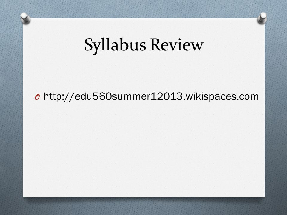 Syllabus Review O http://edu560summer12013.wikispaces.com