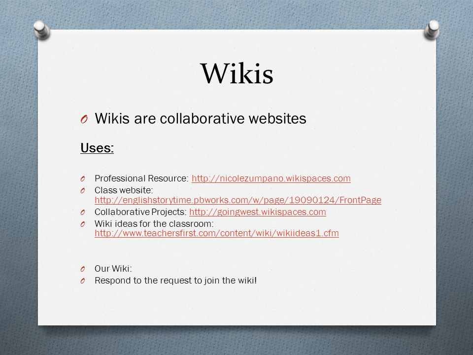 Wikis O Wikis are collaborative websites Uses: O Professional Resource: http://nicolezumpano.wikispaces.comhttp://nicolezumpano.wikispaces.com O Class website: http://englishstorytime.pbworks.com/w/page/19090124/FrontPage http://englishstorytime.pbworks.com/w/page/19090124/FrontPage O Collaborative Projects: http://goingwest.wikispaces.comhttp://goingwest.wikispaces.com O Wiki ideas for the classroom: http://www.teachersfirst.com/content/wiki/wikiideas1.cfm http://www.teachersfirst.com/content/wiki/wikiideas1.cfm O Our Wiki: O Respond to the request to join the wiki!