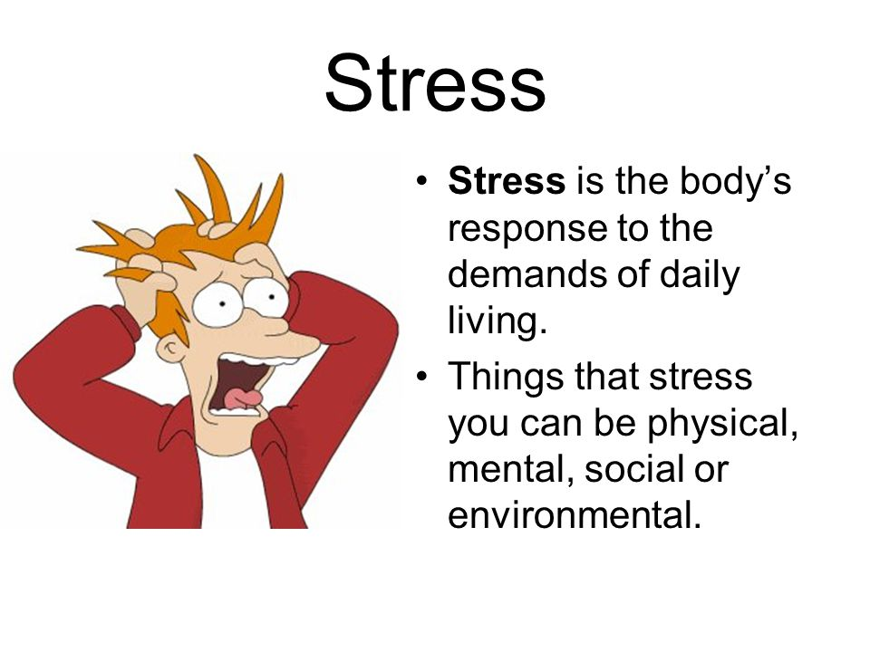 Stress Stress is the body's response to the demands of daily living.