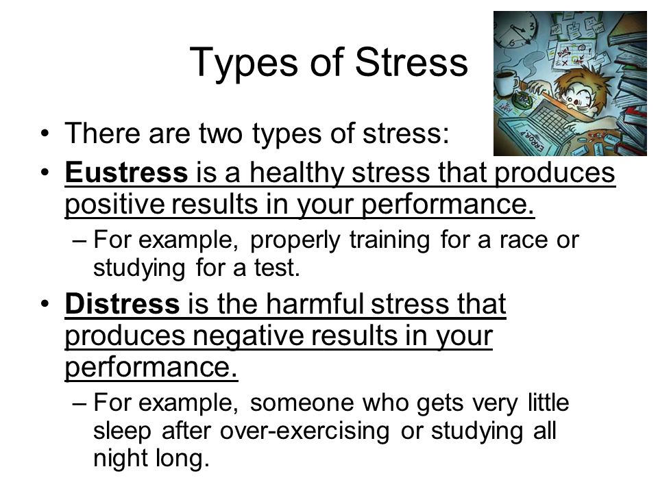 Types of Stress There are two types of stress: Eustress is a healthy stress that produces positive results in your performance.
