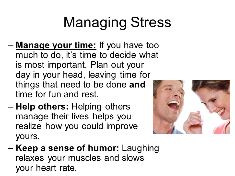 Managing Stress –Manage your time: If you have too much to do, it's time to decide what is most important. Plan out your day in your head, leaving tim