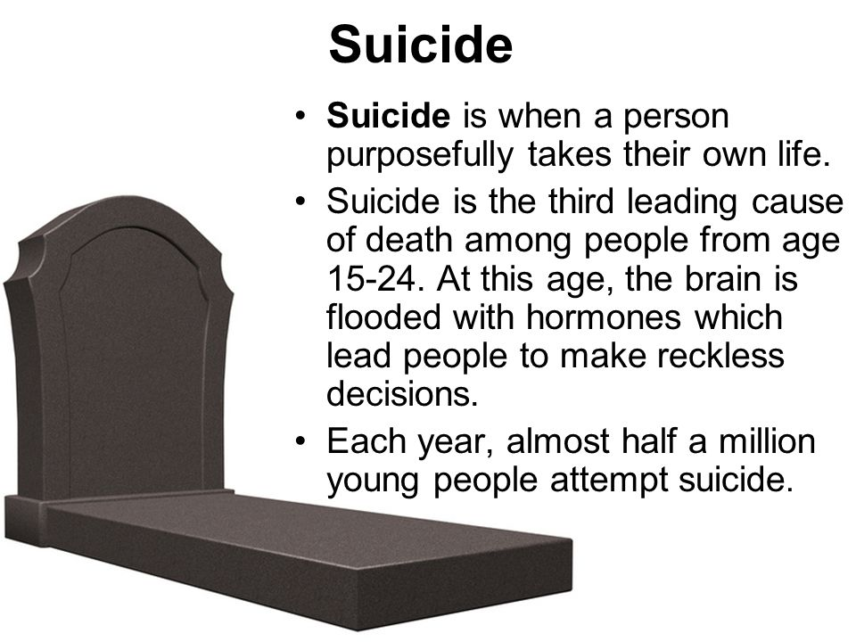 Suicide Suicide is when a person purposefully takes their own life. Suicide is the third leading cause of death among people from age 15-24. At this a