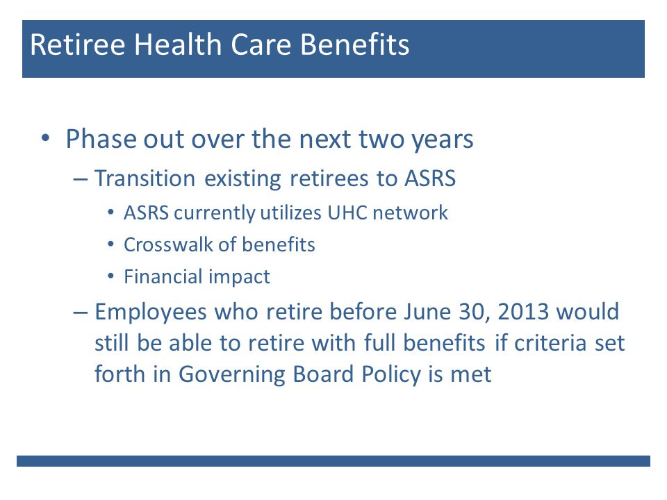 Phase out over the next two years – Transition existing retirees to ASRS ASRS currently utilizes UHC network Crosswalk of benefits Financial impact – Employees who retire before June 30, 2013 would still be able to retire with full benefits if criteria set forth in Governing Board Policy is met Retiree Health Care Benefits