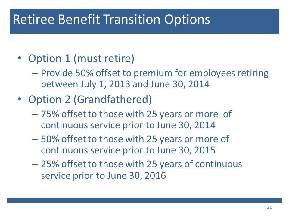 Option 1 (must retire) – Provide 50% offset to premium for employees retiring between July 1, 2013 and June 30, 2014 Option 2 (Grandfathered) – 75% offset to those with 25 years or more of continuous service prior to June 30, 2014 – 50% offset to those with 25 years or more of continuous service prior to June 30, 2015 – 25% offset to those with 25 years of continuous service prior to June 30, 2016 22 Retiree Benefit Transition Options
